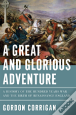 A Great And Glorious Adventure - A History Of The Hundred Years War And The Birth Of Renaissance England