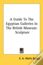 A Guide To The Egyptian Galleries In The British Museum: Sculpture