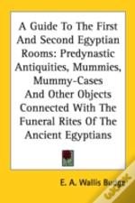 A Guide To The First And Second Egyptian Rooms: Predynastic Antiquities, Mummies, Mummy-Cases And Other Objects Connected With The Funeral Rites Of Th