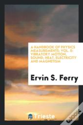 A Handbook Of Physics Measurements; Vol. Ii: Vibratory Motion, Sound, Heat, Electricity And Magnetism