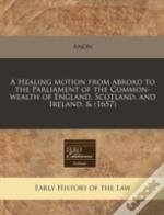 A Healing Motion From Abroad To The Parliament Of The Common-Wealth Of England, Scotland, And Ireland, & (1657)