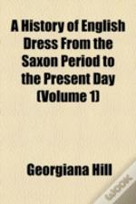 A History Of English Dress From The Saxon Period To The Present Day Volume 1