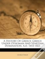 A History Of Greece: Greece Under Othoman And Venetian Domination. A.D. 1453-1821