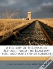 A History Of Shrewsbury School : From The Blakeway Mss., And Many Other Sources
