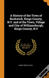 A History Of The Town Of Bushwick, Kings County, N.Y. And Of The Town, Village And City Of Williamsburgh, Kings County, N.Y