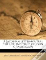 A Jacobean Letter-Writer : The Life And Times Of John Chamberlain