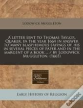 A Letter Sent To Thomas Taylor, Quaker, In The Year 1664 In Answer To Many Blasphemous Sayings Of His In Several Pieces Of Paper And In The Margent Of