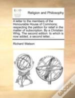 A Letter To The Members Of The Honourable House Of Commons; Respecting The Petition For Relief In The Matter Of Subscription. By A Christian Whig. The