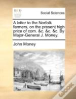 A Letter To The Norfolk Farmers, On The Present High Price Of Corn. &C. &C. &C. By Major-General J. Money.