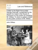A Letter To The Right Honourable George Grenville, Occasioned By The Speech He Made In The House Of Commons On The Motion For Expelling Mr. Wilkes. To