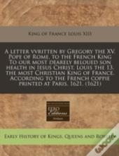 A Letter Vvritten By Gregory The Xv. Pope Of Rome, To The French King To Our Most Dearely Beloued Son Health In Iesus Christ, Louis The 13. The Most C
