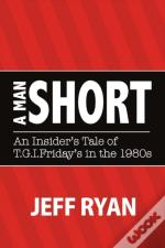 A Man Short 'An Insider'S Tale Of T.G.I. Fridays In The 1980s'