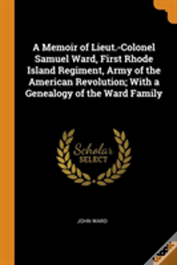 Wook.pt - A Memoir Of Lieut.-Colonel Samuel Ward, First Rhode Island Regiment, Army Of The American Revolution; With A Genealogy Of The Ward Family