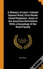 A Memoir Of Lieut.-Colonel Samuel Ward, First Rhode Island Regiment, Army Of The American Revolution; With A Genealogy Of The Ward Family