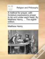 A Method For Prayer, With Scripture Expressions Proper To Be Us'D Under Each Head. By Matthew Henry, ... The Eighth Edition.