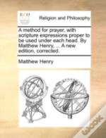 A Method For Prayer, With Scripture Expressions Proper To Be Used Under Each Head. By Matthew Henry, ... A New Edition, Corrected.