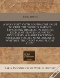 Wook.pt - A Nevv Post Vvith Soueraigne Salue To Cure The Worlds Madnes. Expressing Himselfe In Sundrie Excellent Essayes Or Wittie Discourses. A Marke Exceeding Necessary For All Mens Arrowes