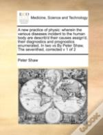 A New Practice Of Physic: Wherein The Various Diseases Incident To The Human Body Are Describ'D Their Causes Assign'D, Their Diagnostics And Prognosti
