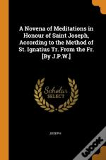A Novena Of Meditations In Honour Of Saint Joseph, According To The Method Of St. Ignatius Tr. From The Fr. (By J.P.W.)