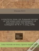 A Political Essay, Or, Summary Review Of The Kings And Government Of England Since The Norman Conquest By W. P---Y, Esq. (1698)