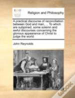 A Practical Discourse Of Reconciliation Between God And Man, ... To Which Are Subjoined, Some Solemn And Awful Discourses Concerning The Glorious Appe