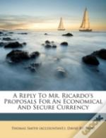 A Reply To Mr. Ricardo'S Proposals For An Economical And Secure Currency