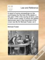 A Report Of Some Proceedings On The Commission For The Trial Of The Rebels In The Year 1746 In The County Of Surry: And Of Other Crown Cases: To Which
