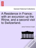 A Residence In France; With An Excursion Up The Rhine, And A Second Visit To Switzerland.