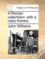 A Roman Catechism: With A Reply Thereto.