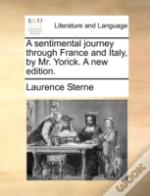 A Sentimental Journey Through France And Italy, By Mr. Yorick. A New Edition.