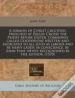 A Sermon Of Christ Crucified, Preached At Paules Crosse The Friday Before Easter, Commonly Called Goodfryday Written And Dedicated To All Such As Labo