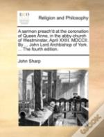 A Sermon Preach'D At The Coronation Of Queen Anne, In The Abby-Church Of Westminster, April Xxiii. Mdccii. By ... John Lord Archbishop Of York. ... Th