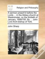 A Sermon Preach'D Before The Lords ... In The Abbey-Church At Westminster, On The Thirtieth Of January, 1699/700. By ... John Lord Arch-Bishop Of York