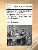 A Sermon Preach'D November The Fifth, 1678. At St. Margaret'S Westminster, Before The ...House Of Commons. By John Tillotson, ...