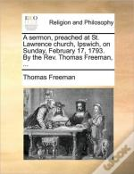 A Sermon, Preached At St. Lawrence Church, Ipswich, On Sunday, February 17, 1793. By The Rev. Thomas Freeman, ...