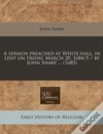 A Sermon Preached At White-Hall, In Lent On Friday, March 20, 1684/5 / By John Sharp ... (1685)