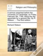 A Sermon Preached Before The University Of Cambridge, On Friday, February 4th, 1780, Being The Day Appointed For A General Fast. By R. Watson, ... The