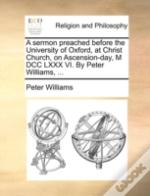 A Sermon Preached Before The University Of Oxford, At Christ Church, On Ascension-Day, M Dcc Lxxx Vi. By Peter Williams, ...