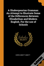 A Shakespearian Grammar. An Attempt To Illustrate Some Of The Differences Between Elizabethan And Modern English. For The Use Of Schools