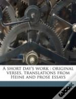 A Short Day'S Work : Original Verses, Translations From Heine And Prose Essays