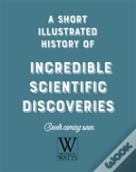 A Short, Illustrated History Of... Incredible Scientific Discoveries