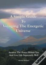 A Simple Guide To Voyaging The Energetic Universe: Awaken To The Power Within You And Live Life Supremely Well