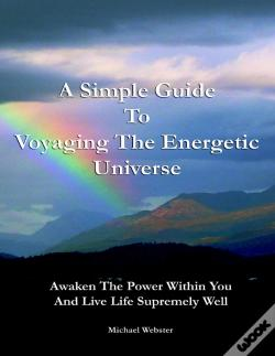 Wook.pt - A Simple Guide To Voyaging The Energetic Universe: Awaken To The Power Within You And Live Life Supremely Well