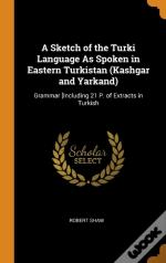 A Sketch Of The Turki Language As Spoken In Eastern Turkistan (Kashgar And Yarkand)