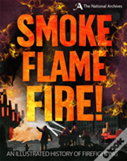 A Smoke, Flame, Fire!: A History Of Firefighting