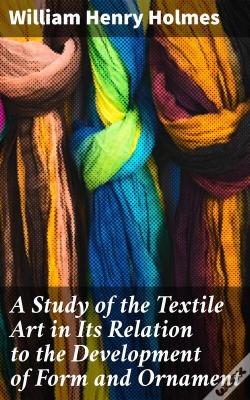 Wook.pt - A Study Of The Textile Art In Its Relation To The Development Of Form And Ornament