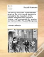 A Summary View Of The Rights Of British America. Set Forth In Some Resolutions Intended For The Inspection Of The Present Delegates Of The People Of V