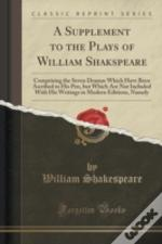 A Supplement To The Plays Of William Shakspeare: Comprising The Seven Dramas Which Have Been Ascribed To His Pen, But Which Are Not Included With His