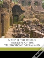 A 'Top O' The World: Wonders Of The Yellowstone Dreamland