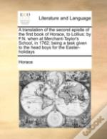 A Translation Of The Second Epistle Of The First Book Of Horace, To Lollius; By F.N. When At Merchant-Taylor'S School, In 1762; Being A Task Given To